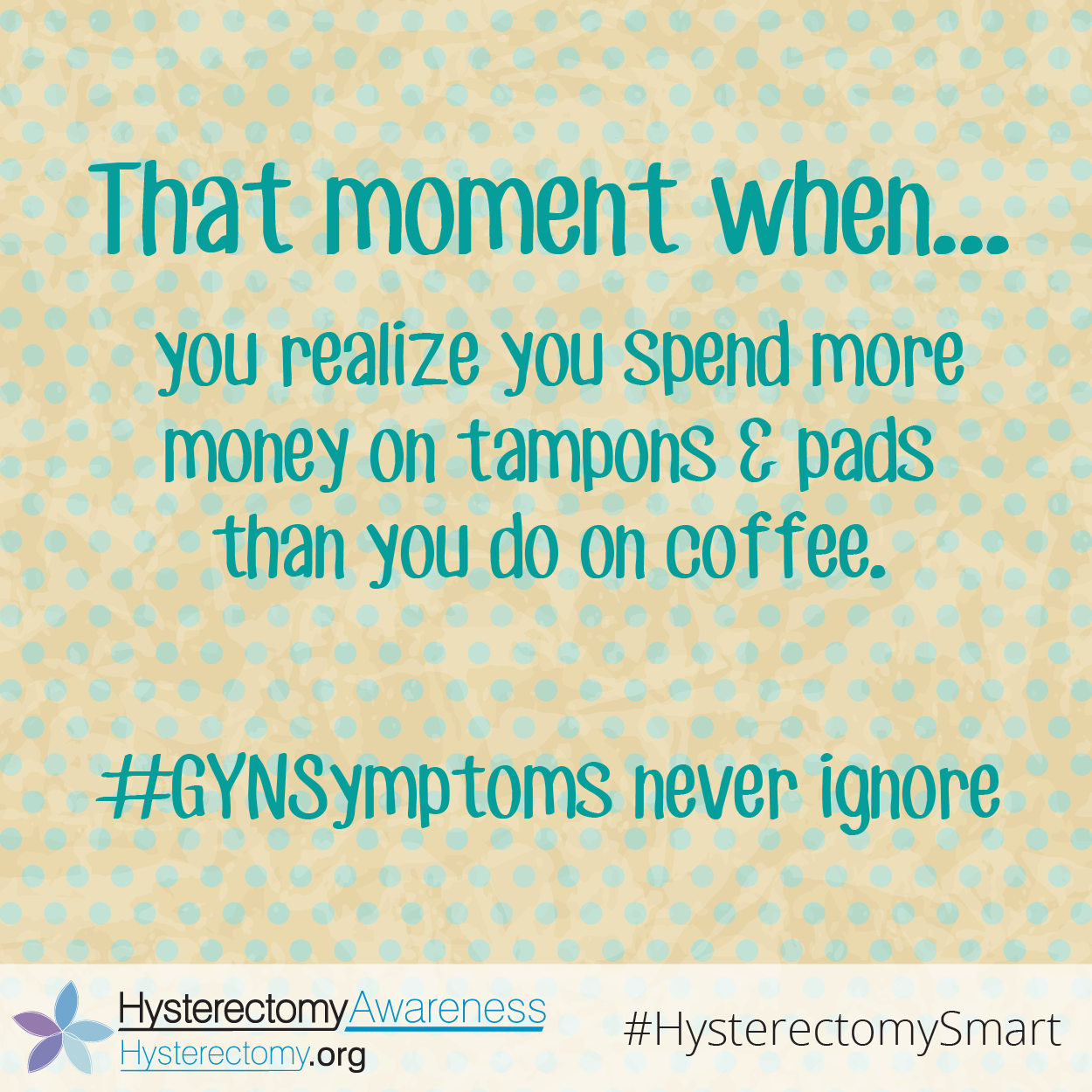 That moment when you realize you spend more money on tampons & pads than you do on coffee. #GYNSymptoms never ignore #HysterectomySmart